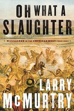 Oh What a Slaughter : Massacres in the American West 1846-1890 - Larry McMurtry