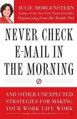 Never Check E-mail in the Morning : And Other Unexpected Strategies for Making Your Work Life Work - Julie Morgenstern