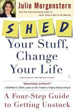 Shed Your Stuff, Change Your Life : A Four-Step Guide to Getting Unstuck - Julie Morgenstern