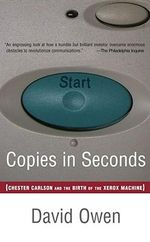 Copies in Seconds : How a Lone Inventor and an Unknown Company Created the Biggest Communication Breakthrough Since Gutenberg - Chester Carlson and the Birth of Xerox - David Owen