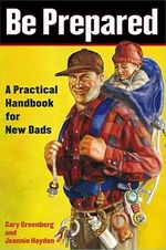 Be Prepared : A Practical Handbook for New Dads - Gary Greenberg