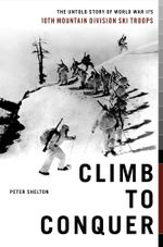 Climb to Conquer : The Untold Story of WWII's 10th Mountain Division Ski Troops - Peter Shelton