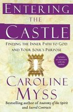 Entering the Castle : Finding the Inner Path to God and Your Soul's Purpose - Caroline Myss