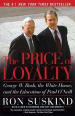 The Price of Loyalty : George W. Bush, the White House, and the Education of Paul O'Neill - Ron Suskind