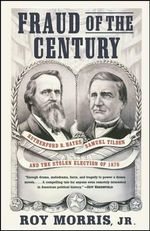 Fraud of the Century : Rutherford B. Hayes, Samuel Tilden, and the Stolen Election of 1876 - Roy, Jr. Morris