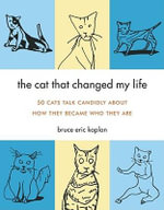 The Cat That Changed My Life : 50 Cats Talk Candidly About How They Became Who They are - Bruce Eric Kaplan