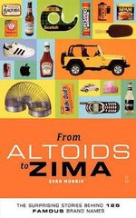 From Altoids to Zima : The Surprising Stories Behind 125 Brand Names - Evan Morris