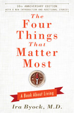 The Four Things That Matter Most - 10th Anniversary Edition : A Book About Living - Ira Byock