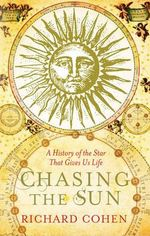 Chasing The Sun : A Cultural and Scientific History of The Star That Gives Us Life - Richard Cohen