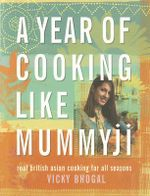 A Year of Cooking Like Mummyji : Real British Asian Cooking for All Seasons - Vicky Bhogal
