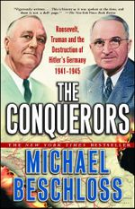 The Conquerors : Roosevelt, Truman and the Destruction of Hitler's Germany, 1941-1945 - Michael R. Beschloss