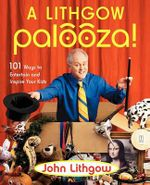 A Lithgow Palooza : 101 Ways to Entertain and Inspire Your Kids - John Lithgow