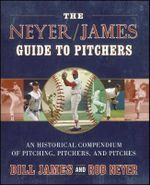 The Neyer/James Guide to Pitchers : An Historical Compendium of Pitching, Pitchers, and Pitches - Bill James