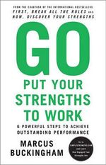 Go Put Your Strengths to Work : 6 Powerful Steps to Achieve Outstanding Performance - Marcus Buckingham