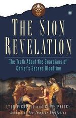 The Sion Revelation : The Truth About the Guardians of Christ's Sacred Bloodline - Lynn Picknett