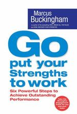 Go Put Your Strengths to Work :  Six Powerful Steps to Achieve Outstanding Performance - Marcus Buckingham