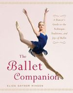 The Ballet Companion : A Dancer's Guide to the Technique, Traditions, and Joys of Ballet :  A Dancer's Guide to the Technique, Traditions, and Joys of Ballet - Eliza Gaynor Minden