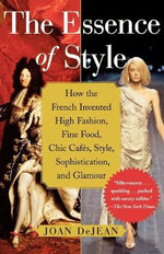 The Essence of Style : How the French Invented High Fashion, Fine Food, Chic Cafes, Style, Sophistication, and Glamour - Joan DeJean