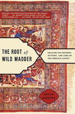 The Root of Wild Madder : Chasing the History, Mystery and Lore of the Persian Carpet - Brian Murphy