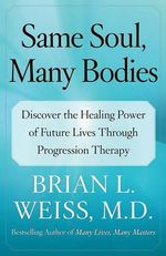 Same Soul, Many Bodies : Discover the Healing Power of Future Lives Through Progression Therapy - Brian L. Weiss