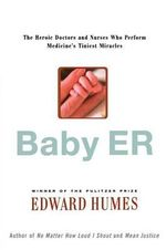 Baby ER : The Heroic Doctors and Nurses Who Perform Medicine's Tinies Miracles - Edward Humes