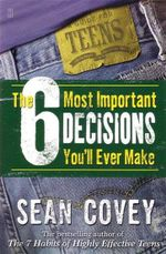 The 6 Most Important Decisions You'll Ever Make : A Guide for Teens - Sean Covey