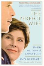 The Perfect Wife : The Life and Choices of Laura Bush - Ann Gerhart