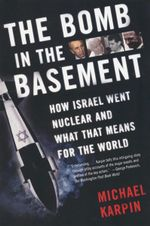 The Bomb in the Basement : How Israel Went Nuclear and What That Means for the World - Michael Karpin