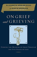 On Grief and Grieving : Finding the Meaning of Grief Through the Five Stages of Loss - Elisabeth Kubler-Ross
