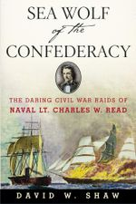 Sea Wolf of the Confederacy : The Daring Civil War Raids of Naval Lt. Charles W. Read - David W. Shaw