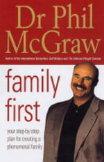 Family First : Your Step-by-Step Plan for Creating a Phenomenal Family :  Your Step-by-Step Plan for Creating a Phenomenal Family - Dr. Phillip McGraw