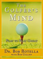 The Golfers Mind : Play to Play Great - Bob Rotella