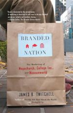 Branded Nation : The Marketing of Megachurch, College Inc., and Museumworld - James B. Twitchell