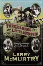 The Colonel and Little Missie : Buffalo Bill, Annie Oakley and the Beginnings of Superstardom in America - Larry McMurtry