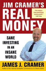 Jim Cramer's Real Money : Sane Investing in an Insane World - James J. Cramer