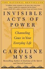 Invisible Acts of Power : Channeling Grace in Your Everyday Life - Caroline Myss