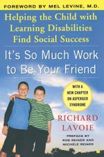 It's So Much Work to Be Your Friend : Helping the Child with Learning Disabilities Find Social Success - Richard Lavoie