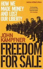 Freedom for Sale : How We Made Money and Lost Our Liberty - John Kampfner