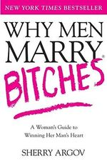 Why Men Marry Bitches : A Woman's Guide to Winning Her Man's Heart - Sherry Argov