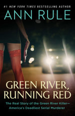 Green River, Running Red : The Real Story of the Green River Killer--America's Deadliest Serial Murderer - Ann Rule