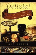 The Delizia! : The Epic History of the Italians and Their Food - John Dickie
