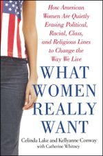 What Women Really Want : How American Women Are Quietly Erasing Political, Racial, Class, and Religious Lines to Change the Way We Live - Celinda Lake