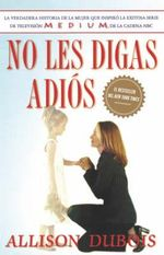 No Les Digas Adios (Don't Kiss Them Good-Bye) : Why the Dead Never Leave Us - Allison DuBois