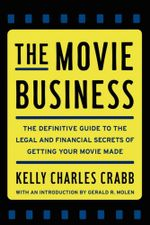 The Movie Business : The Definitive Guide to the Legal and Financial Secrets of Getting Your Movie Made - Kelly Crabb