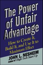The Power of Unfair Advantage : How to Create It, Build it, and Use It to Maximum Effect - John L. Nesheim