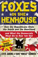 Foxes in the Henhouse : How the Republicans Stole the South and the Heartland and What the Democrats Must Do to Run 'em Out - Steve Jarding