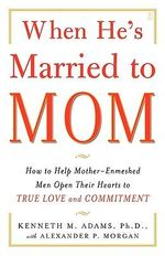 When He's Married to Mom : How to Help Mother-Enmeshed Men Open Their Hearts to True Love and Commitment - Kenneth M. Adams