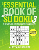 The Essential Book of Advanced Su Doku 3 : 150 Fast, Fun Puzzles - Alastair Chisholm