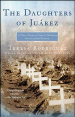 The Daughters Of Juarez : A True Story of Serial Murder South of the Border : A True Story of Serial Murder South of the Border - Teresa Rodriguez
