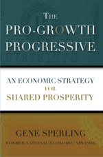 The Pro-Growth Progressive : An Economic Strategy for Shared Prosperity - Gene Sperling